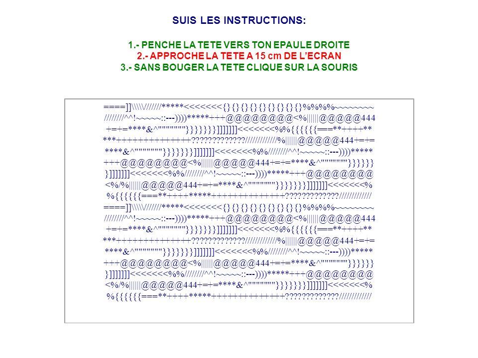 SUIS LES INSTRUCTIONS: 1.- PENCHE LA TETE VERS TON EPAULE DROITE 2.- APPROCHE LA TETE A 15 cm DE LECRAN 3.- SANS BOUGER LA TETE CLIQUE SUR LA SOURIS ====]]\\\///////*****<<<<<<<{}{}{}{}{}{}{}{}{}%%~~~~~~~~ ////////^^!~~~~~::---))))*****+++@@@@@@@@<%||||||@@@@@444 +=+=****&^ }}}}}}}]]]]]]]<<<<<<<%{{{{{{===**++++** ***++++++++++++++?????????????/////////////%||||||@@@@@444+=+= ****&^ }}}}}}}]]]]]]]<<<<<<<%////////^^!~~~~~::---))))***** +++@@@@@@@@<%||||||@@@@@444+=+=****&^ }}}}}} }]]]]]]]<<<<<<<%////////^^!~~~~~::---))))*****+++@@@@@@@@ <%/%||||||@@@@@444+=+=****&^ }}}}}}}]]]]]]]<<<<<<<% %{{{{{{===**++++*****++++++++++++++?????????????/////////////
