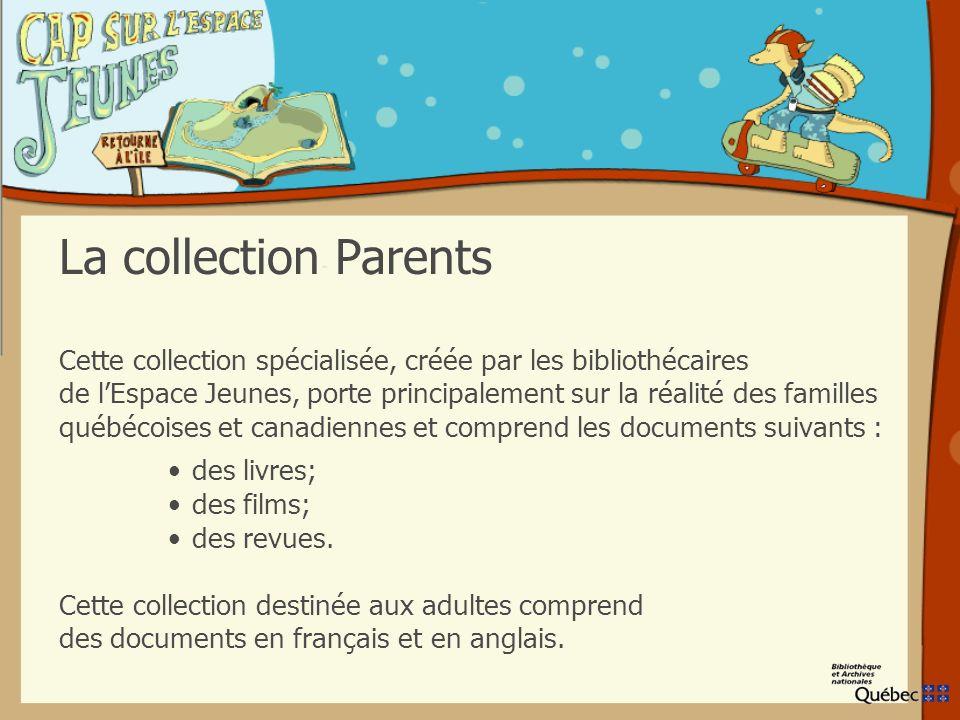 La collection Parents Cette collection spécialisée, créée par les bibliothécaires de lEspace Jeunes, porte principalement sur la réalité des familles québécoises et canadiennes et comprend les documents suivants : des livres; des films; des revues.