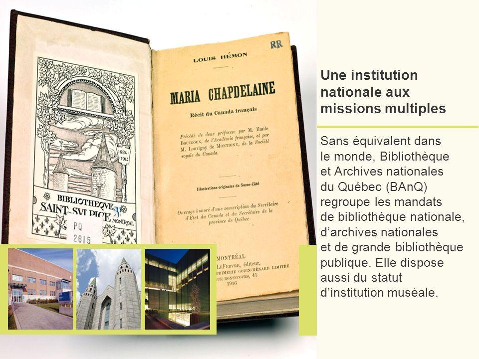 Une institution nationale aux missions multiples Sans équivalent dans le monde, Bibliothèque et Archives nationales du Québec (BAnQ) regroupe les mandats de bibliothèque nationale, darchives nationales et de grande bibliothèque publique.