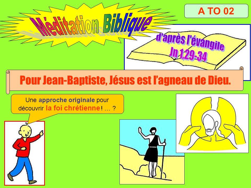 A TO 02 Pour Jean-Baptiste, Jésus est lagneau de Dieu. Une approche originale pour découvrir la foi chrétienne ! … ?