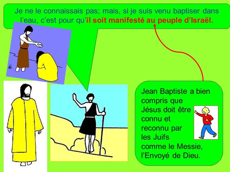 Je ne le connaissais pas; mais, si je suis venu baptiser dans leau, cest pour quil soit manifesté au peuple dIsraël. Jean Baptiste a bien compris que
