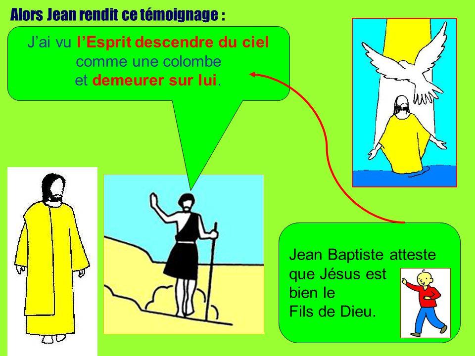 Alors Jean rendit ce témoignage : Jai vu lEsprit descendre du ciel comme une colombe et demeurer sur lui. Jean Baptiste atteste que Jésus est bien le