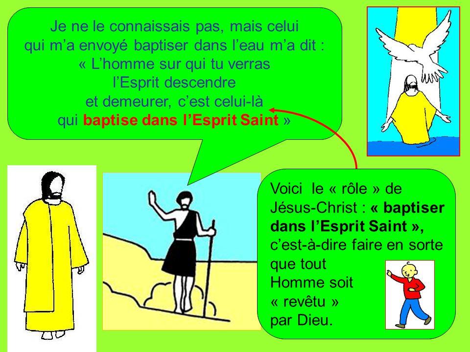 Je ne le connaissais pas, mais celui qui ma envoyé baptiser dans leau ma dit : « Lhomme sur qui tu verras lEsprit descendre et demeurer, cest celui-là