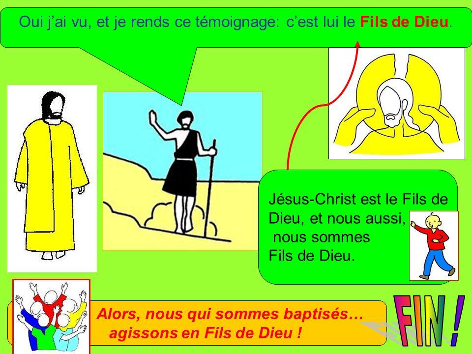 Oui jai vu, et je rends ce témoignage: cest lui le Fils de Dieu. Alors, nous qui sommes baptisés… agissons en Fils de Dieu ! Jésus-Christ est le Fils