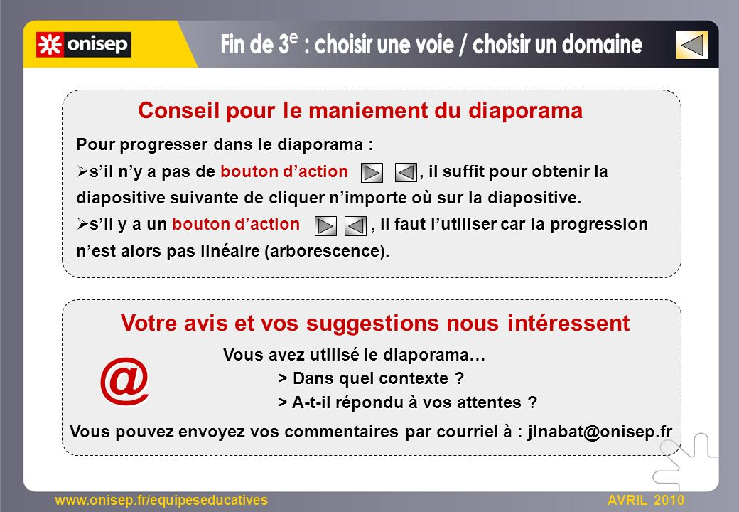 www.onisep.fr/equipeseducatives AVRIL 2010 Pour progresser dans le diaporama : sil ny a pas de bouton daction, il suffit pour obtenir la diapositive suivante de cliquer nimporte où sur la diapositive.