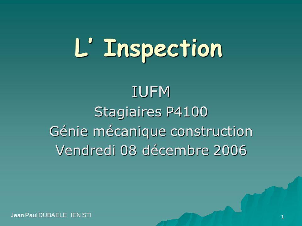 1 L Inspection IUFM Stagiaires P4100 Génie mécanique construction Vendredi 08 décembre 2006 Jean Paul DUBAELE IEN STI