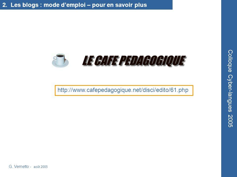 http://www.cafepedagogique.net/disci/edito/61.php Colloque Cyber-langues 2005 G. Vernetto - août 2005 2. Les blogs : mode demploi – pour en savoir plu
