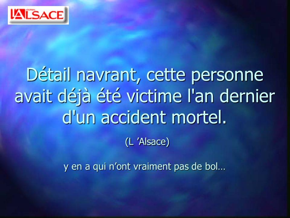 Détail navrant, cette personne avait déjà été victime l'an dernier d'un accident mortel. (L Alsace) y en a qui nont vraiment pas de bol…