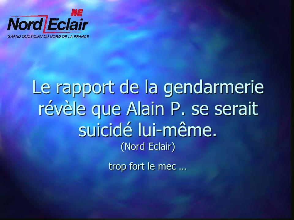 Le rapport de la gendarmerie révèle que Alain P. se serait suicidé lui-même. (Nord Eclair) trop fort le mec …