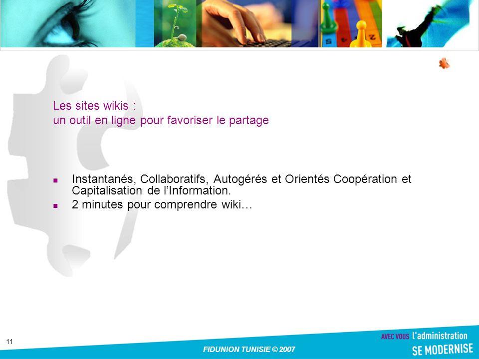 11 FIDUNION TUNISIE © 2007 Les sites wikis : un outil en ligne pour favoriser le partage Instantanés, Collaboratifs, Autogérés et Orientés Coopération et Capitalisation de lInformation.