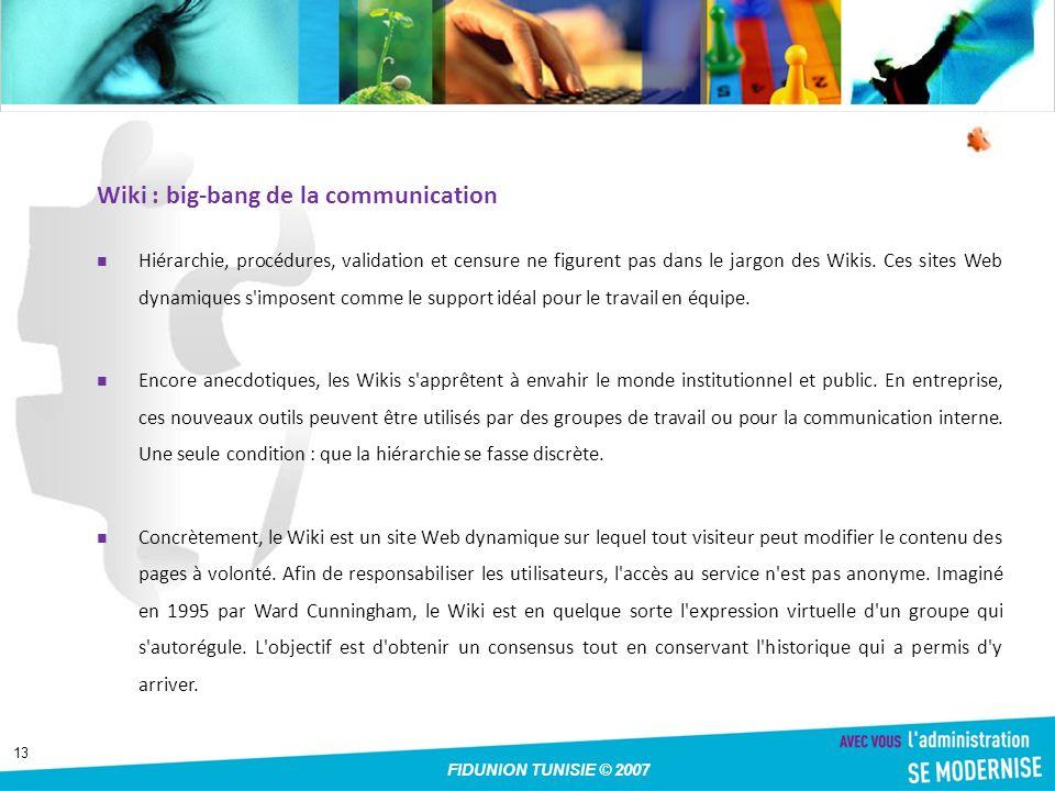 13 FIDUNION TUNISIE © 2007 Wiki : big-bang de la communication Hiérarchie, procédures, validation et censure ne figurent pas dans le jargon des Wikis.