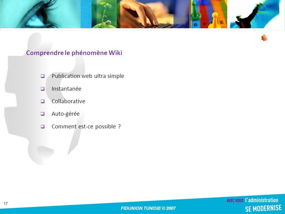 17 FIDUNION TUNISIE © 2007 Comprendre le phénomène Wiki Publication web ultra simple Instantanée Collaborative Auto-gérée Comment est-ce possible