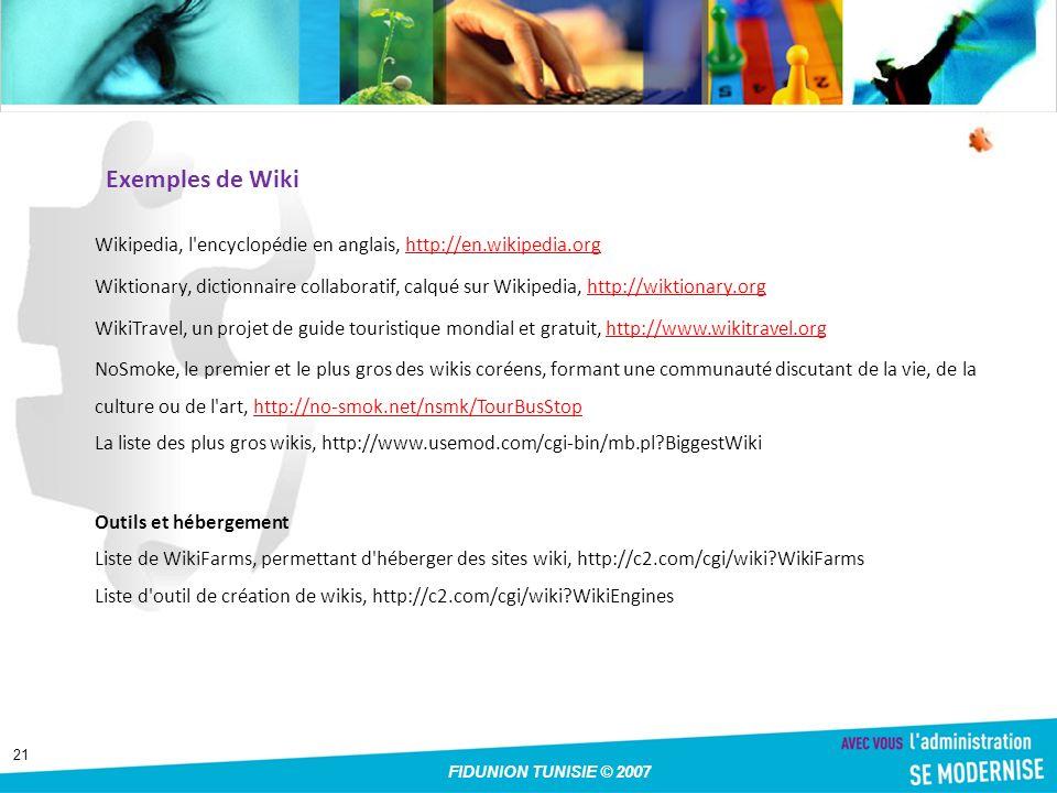 21 FIDUNION TUNISIE © 2007 Exemples de Wiki Wikipedia, l encyclopédie en anglais, http://en.wikipedia.orghttp://en.wikipedia.org Wiktionary, dictionnaire collaboratif, calqué sur Wikipedia, http://wiktionary.orghttp://wiktionary.org WikiTravel, un projet de guide touristique mondial et gratuit, http://www.wikitravel.orghttp://www.wikitravel.org NoSmoke, le premier et le plus gros des wikis coréens, formant une communauté discutant de la vie, de la culture ou de l art, http://no-smok.net/nsmk/TourBusStop La liste des plus gros wikis, http://www.usemod.com/cgi-bin/mb.pl?BiggestWikihttp://no-smok.net/nsmk/TourBusStop Outils et hébergement Liste de WikiFarms, permettant d héberger des sites wiki, http://c2.com/cgi/wiki?WikiFarms Liste d outil de création de wikis, http://c2.com/cgi/wiki?WikiEngines
