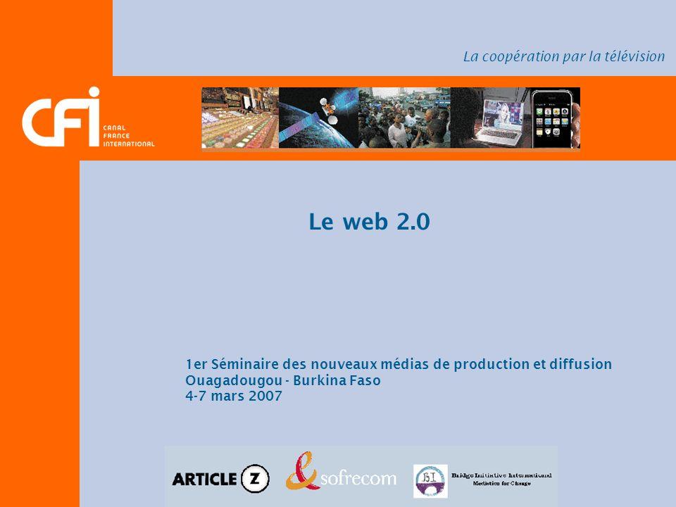 Le web 2.0 1er Séminaire des nouveaux médias de production et diffusion Ouagadougou - Burkina Faso 4-7 mars 2007 La coopération par la télévision