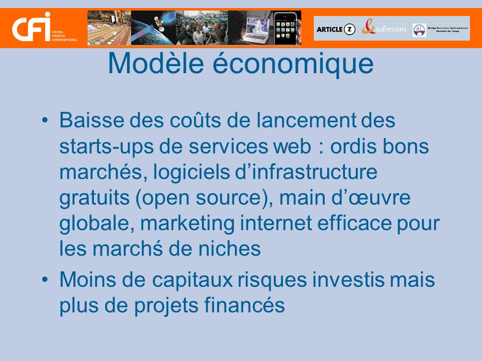Modèle économique Baisse des coûts de lancement des starts-ups de services web : ordis bons marchés, logiciels dinfrastructure gratuits (open source), main dœuvre globale, marketing internet efficace pour les marchś de niches Moins de capitaux risques investis mais plus de projets financés