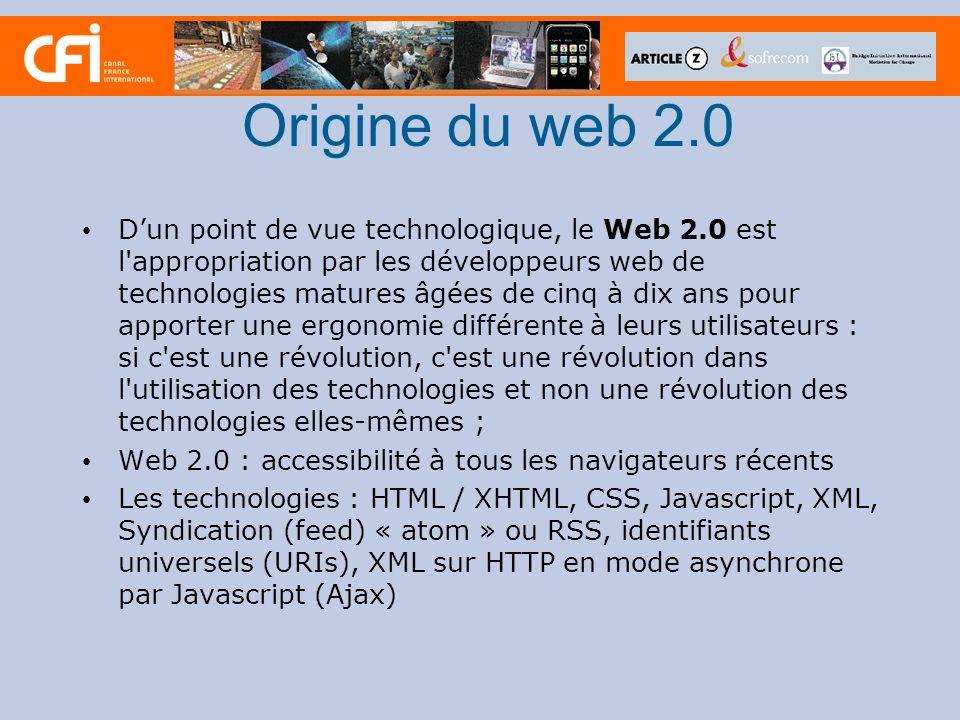 Origine du web 2.0 Dun point de vue technologique, le Web 2.0 est l appropriation par les développeurs web de technologies matures âgées de cinq à dix ans pour apporter une ergonomie différente à leurs utilisateurs : si c est une révolution, c est une révolution dans l utilisation des technologies et non une révolution des technologies elles-mêmes ; Web 2.0 : accessibilité à tous les navigateurs récents Les technologies : HTML / XHTML, CSS, Javascript, XML, Syndication (feed) « atom » ou RSS, identifiants universels (URIs), XML sur HTTP en mode asynchrone par Javascript (Ajax)