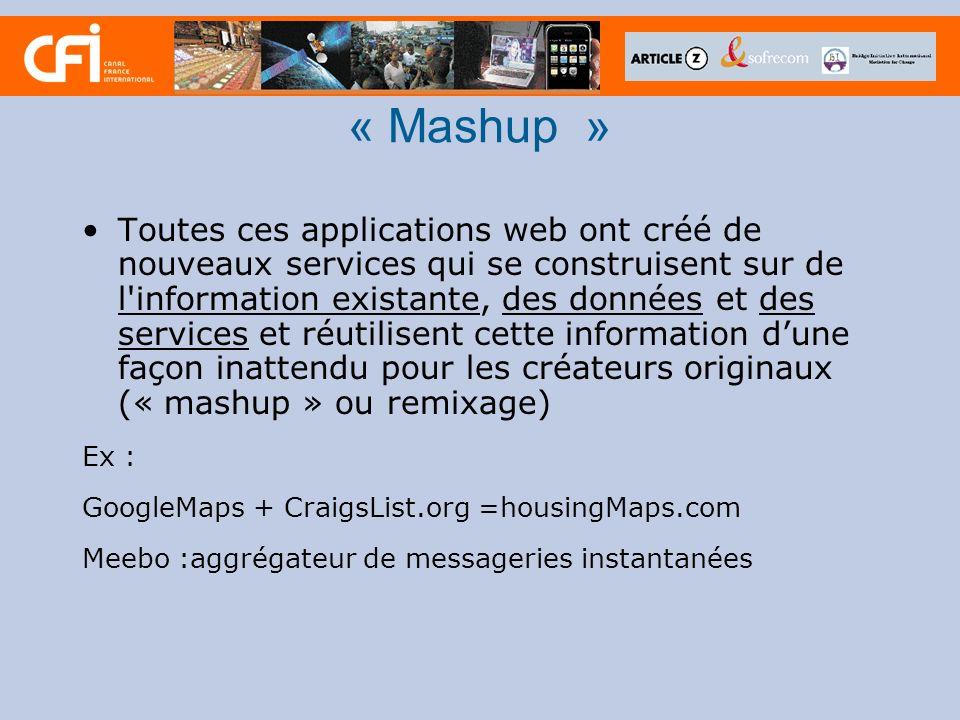 « Mashup » Toutes ces applications web ont créé de nouveaux services qui se construisent sur de l information existante, des données et des services et réutilisent cette information dune façon inattendu pour les créateurs originaux (« mashup » ou remixage) Ex : GoogleMaps + CraigsList.org =housingMaps.com Meebo :aggrégateur de messageries instantanées