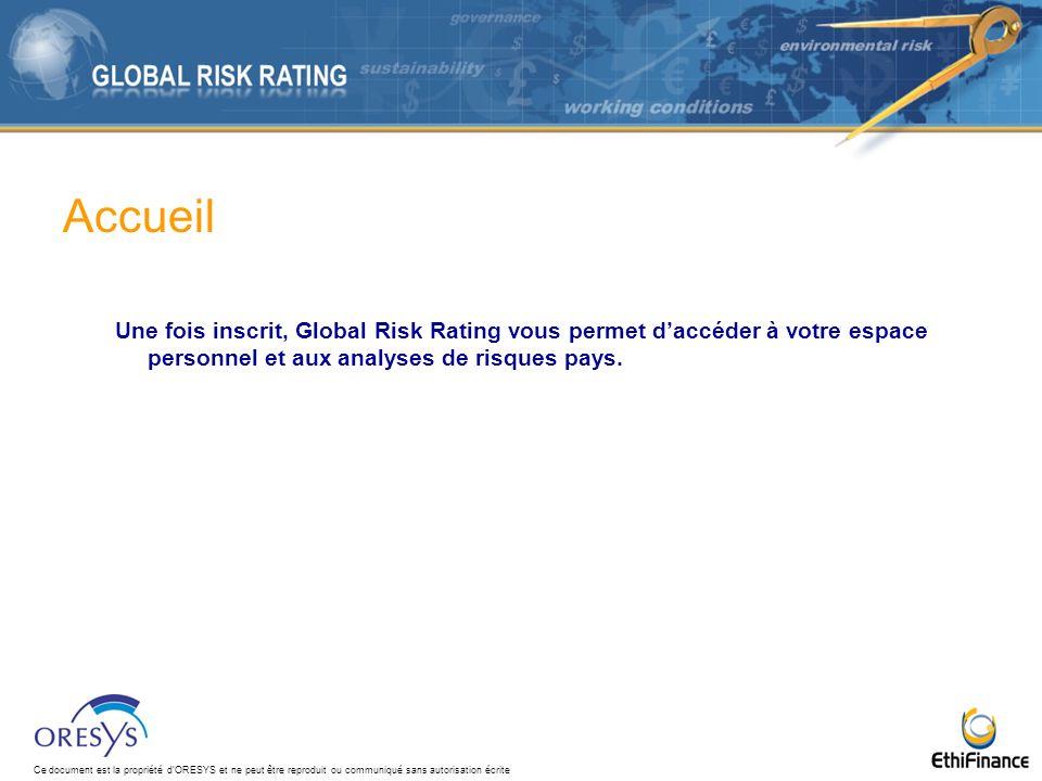 Ce document est la propriété dORESYS et ne peut être reproduit ou communiqué sans autorisation écrite Accueil Une fois inscrit, Global Risk Rating vous permet daccéder à votre espace personnel et aux analyses de risques pays.