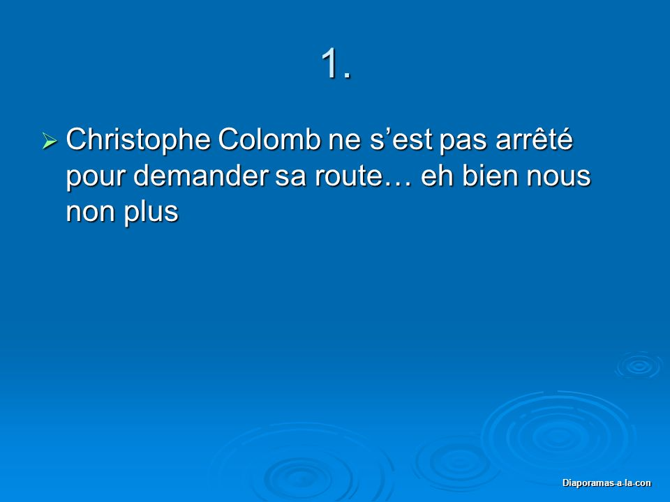 Diaporamas-a-la-con 1. Christophe Colomb ne sest pas arrêté pour demander sa route… eh bien nous non plus Christophe Colomb ne sest pas arrêté pour de