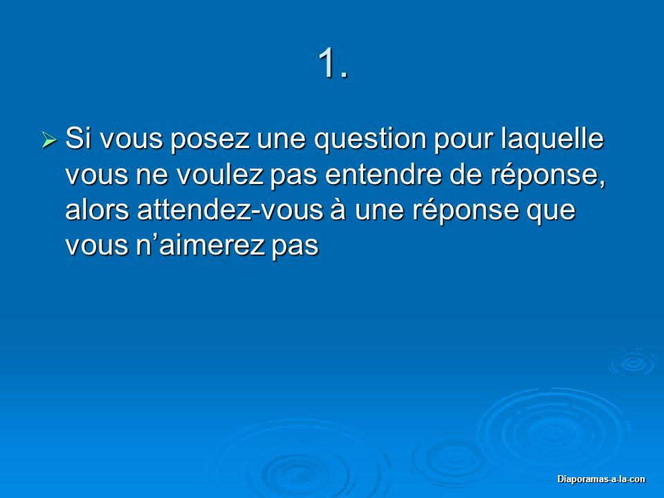 Diaporamas-a-la-con 1. Si vous posez une question pour laquelle vous ne voulez pas entendre de réponse, alors attendez-vous à une réponse que vous nai