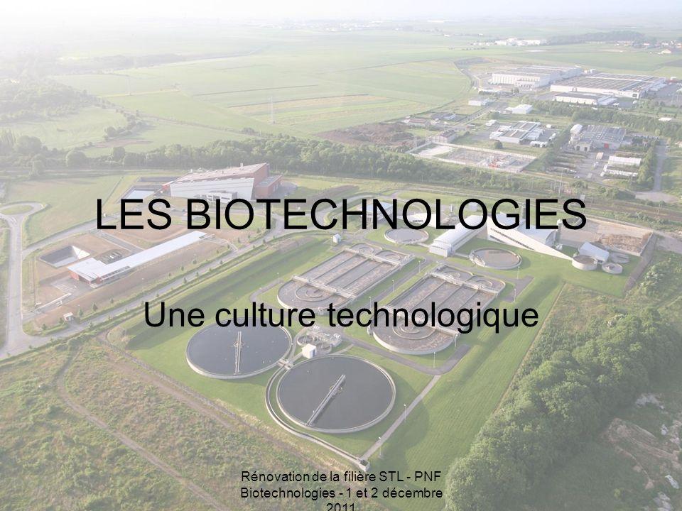 Rénovation de la filière STL - PNF Biotechnologies - 1 et 2 décembre 2011 LES BIOTECHNOLOGIES Une culture technologique