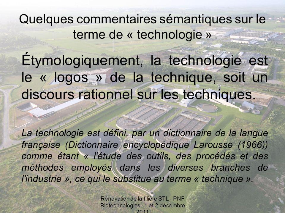 Rénovation de la filière STL - PNF Biotechnologies - 1 et 2 décembre 2011 Quelques commentaires sémantiques sur le terme de « technologie » Étymologiquement, la technologie est le « logos » de la technique, soit un discours rationnel sur les techniques.