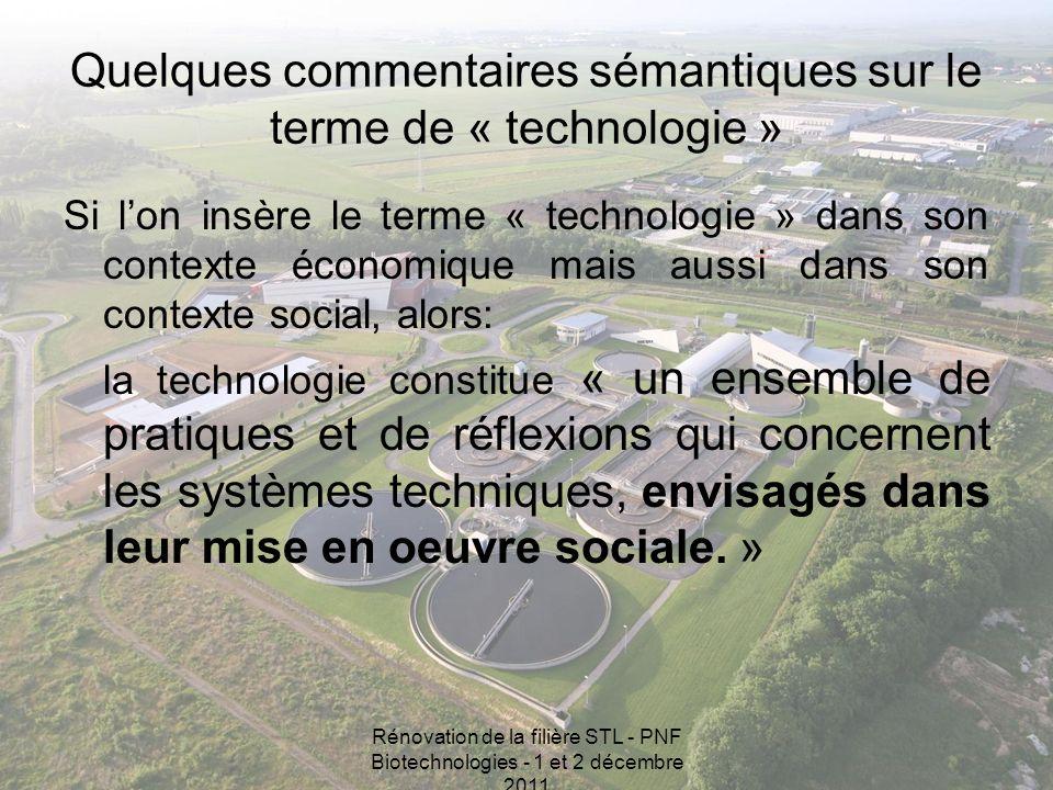 Rénovation de la filière STL - PNF Biotechnologies - 1 et 2 décembre 2011 Quelques commentaires sémantiques sur le terme de « technologie » Si lon insère le terme « technologie » dans son contexte économique mais aussi dans son contexte social, alors: la technologie constitue « un ensemble de pratiques et de réflexions qui concernent les systèmes techniques, envisagés dans leur mise en oeuvre sociale.