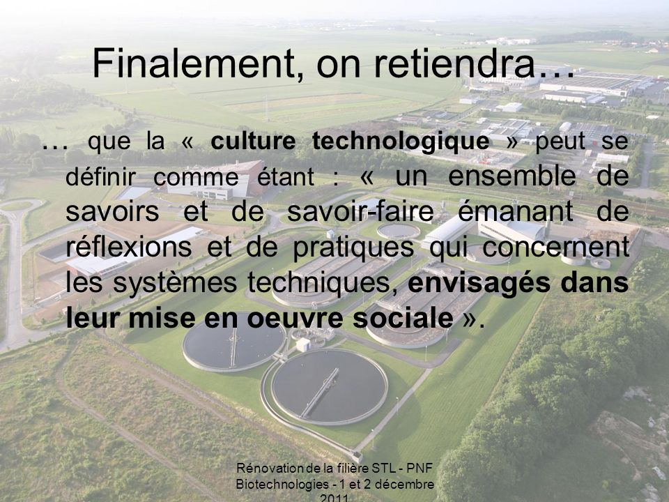 Rénovation de la filière STL - PNF Biotechnologies - 1 et 2 décembre 2011 Finalement, on retiendra… … que la « culture technologique » peut se définir