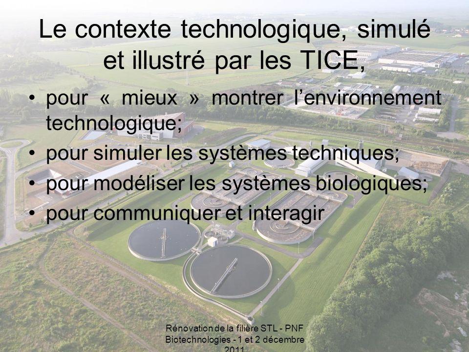 Rénovation de la filière STL - PNF Biotechnologies - 1 et 2 décembre 2011 Le contexte technologique, simulé et illustré par les TICE, pour « mieux » montrer lenvironnement technologique; pour simuler les systèmes techniques; pour modéliser les systèmes biologiques; pour communiquer et interagir