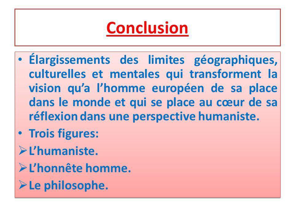 Conclusion Élargissements des limites géographiques, culturelles et mentales qui transforment la vision qua lhomme européen de sa place dans le monde et qui se place au cœur de sa réflexion dans une perspective humaniste.