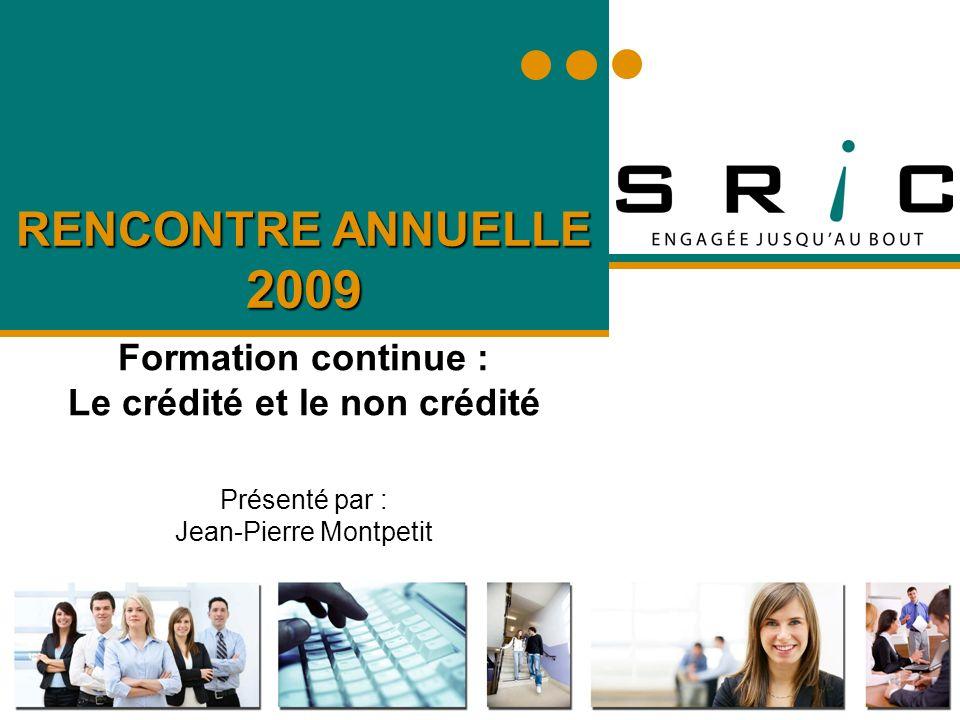 RENCONTRE ANNUELLE 2009 Formation continue : Le crédité et le non crédité Présenté par : Jean-Pierre Montpetit
