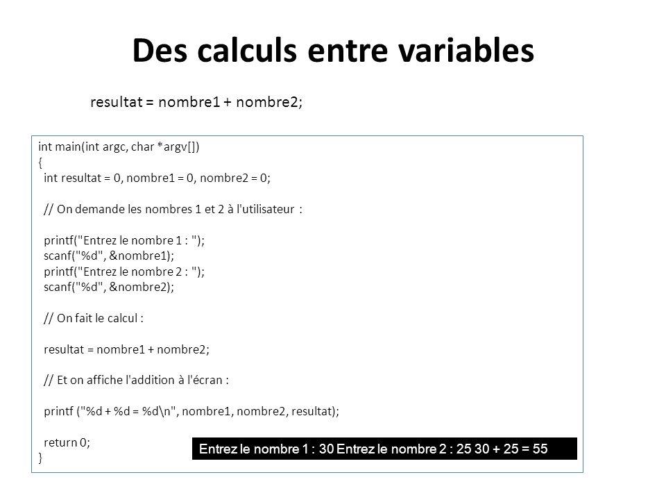 Des calculs entre variables resultat = nombre1 + nombre2; int main(int argc, char *argv[]) { int resultat = 0, nombre1 = 0, nombre2 = 0; // On demande