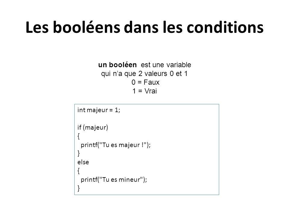 Les booléens dans les conditions un booléen est une variable qui na que 2 valeurs 0 et 1 0 = Faux 1 = Vrai int majeur = 1; if (majeur) { printf(