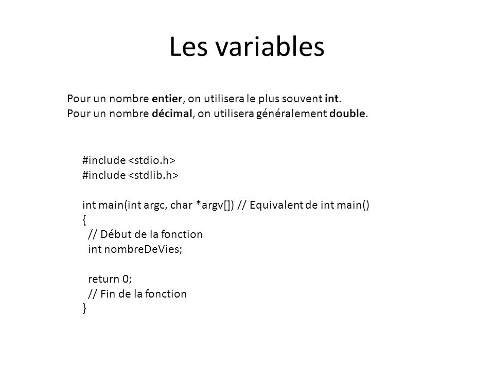 Les variables Pour un nombre entier, on utilisera le plus souvent int. Pour un nombre décimal, on utilisera généralement double. #include int main(int
