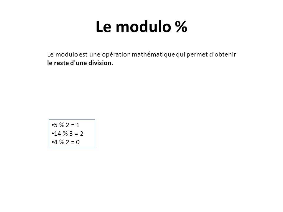 Le modulo % Le modulo est une opération mathématique qui permet d'obtenir le reste d'une division. 5 % 2 = 1 14 % 3 = 2 4 % 2 = 0