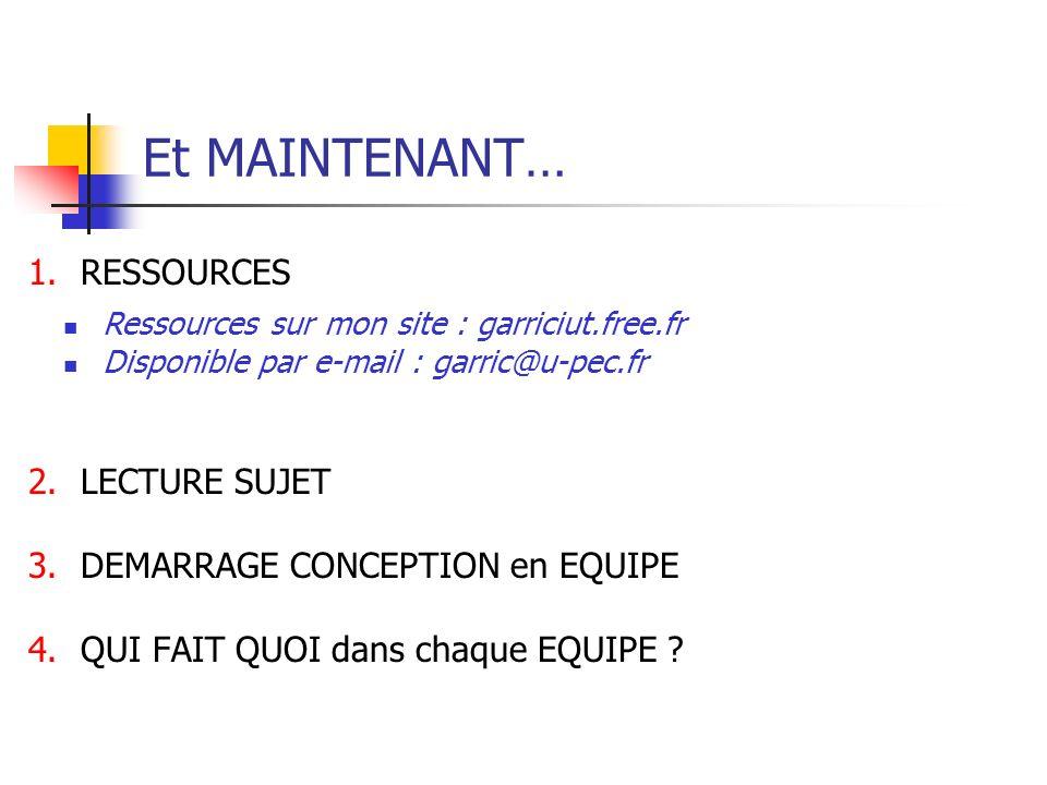 Et MAINTENANT… Ressources sur mon site : garriciut.free.fr Disponible par e-mail : garric@u-pec.fr 1.RESSOURCES 2.LECTURE SUJET 3.DEMARRAGE CONCEPTION en EQUIPE 4.QUI FAIT QUOI dans chaque EQUIPE ?