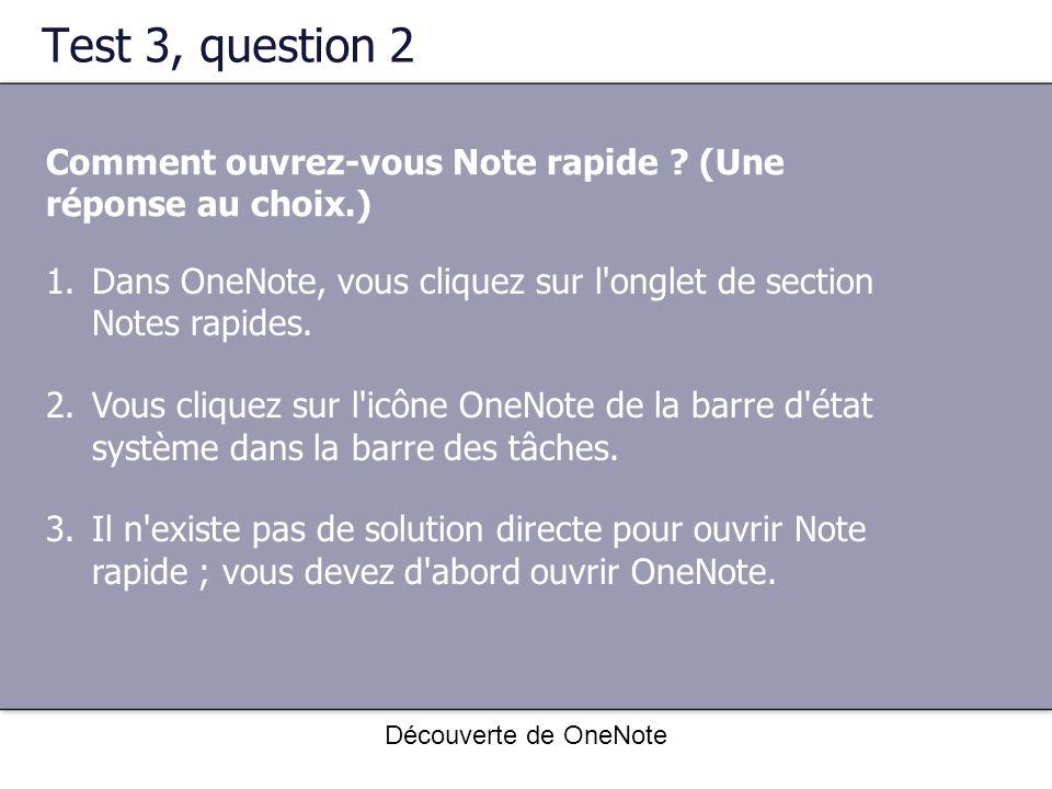 Découverte de OneNote Test 3, question 2 Comment ouvrez-vous Note rapide ? (Une réponse au choix.) 1.Dans OneNote, vous cliquez sur l'onglet de sectio