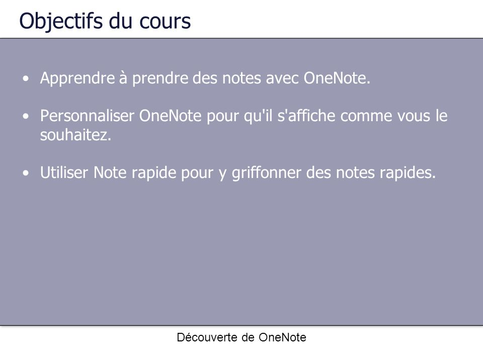 Découverte de OneNote Objectifs du cours Apprendre à prendre des notes avec OneNote. Personnaliser OneNote pour qu'il s'affiche comme vous le souhaite