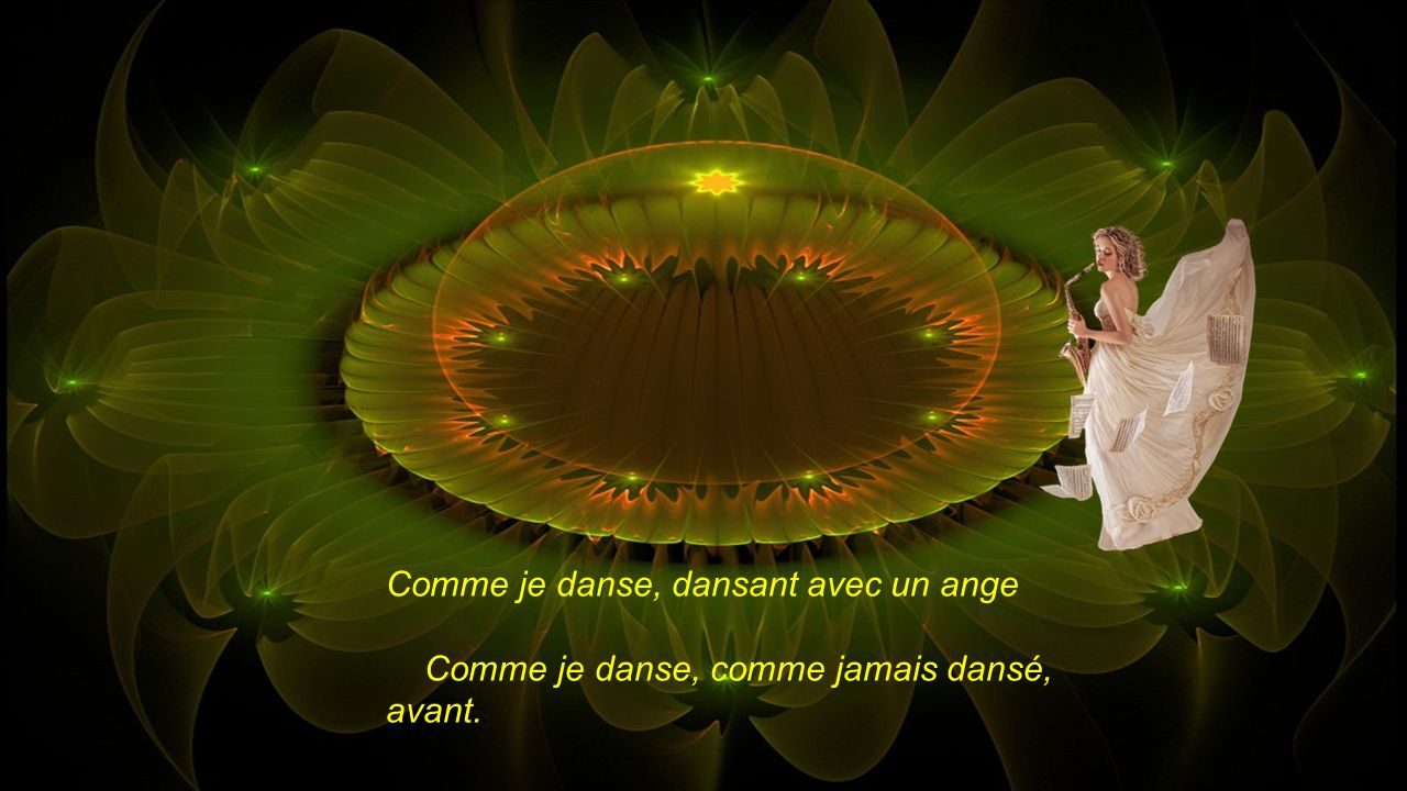 Comme je danse, dansant avec un ange Comme je danse, comme jamais dansé, avant.
