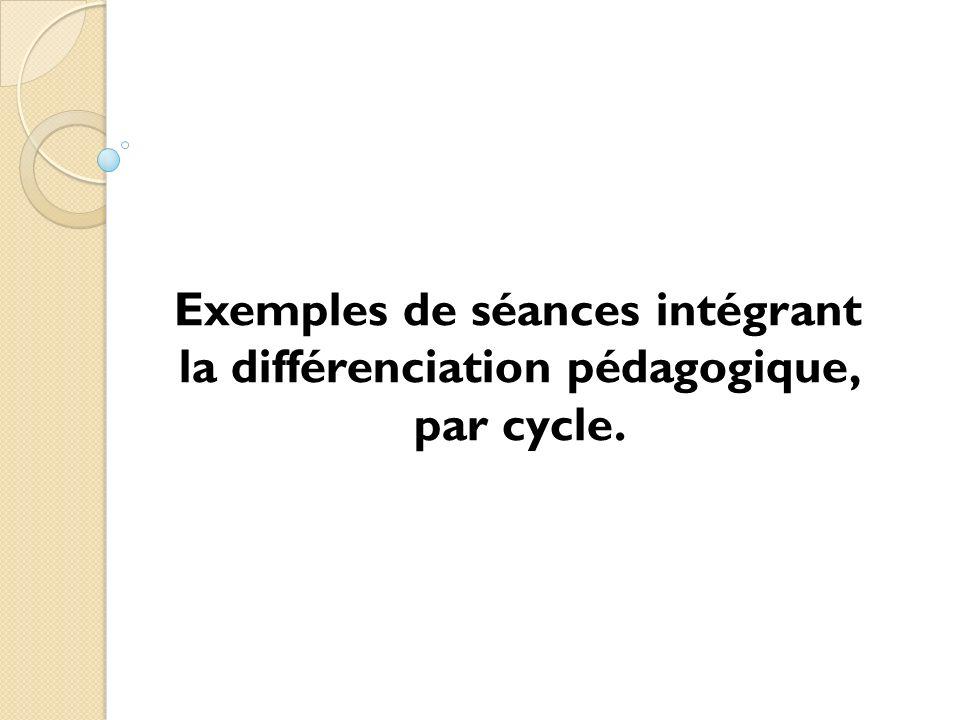 Exemples de séances intégrant la différenciation pédagogique, par cycle.