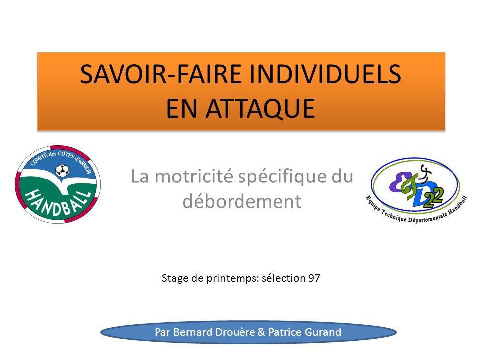 SAVOIR-FAIRE INDIVIDUELS EN ATTAQUE La motricité spécifique du débordement Stage de printemps: sélection 97 Par Bernard Drouère & Patrice Gurand