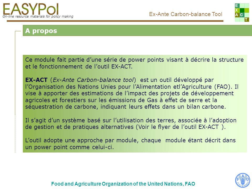 On-line resource materials for policy making Ex-Ante Carbon-balance Tool Food and Agriculture Organization of the United Nations, FAO Ce module fait partie dune série de power points visant à décrire la structure et le fonctionnement de loutil EX-ACT.
