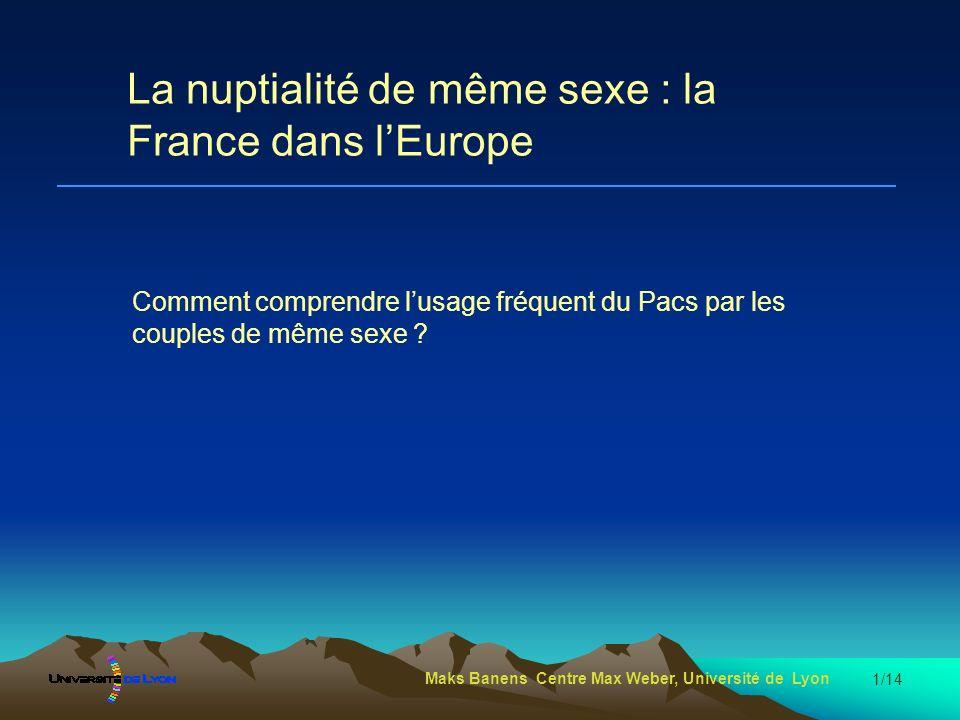 Maks Banens Centre Max Weber, Université de Lyon 1/14 La nuptialité de même sexe : la France dans lEurope Comment comprendre lusage fréquent du Pacs p