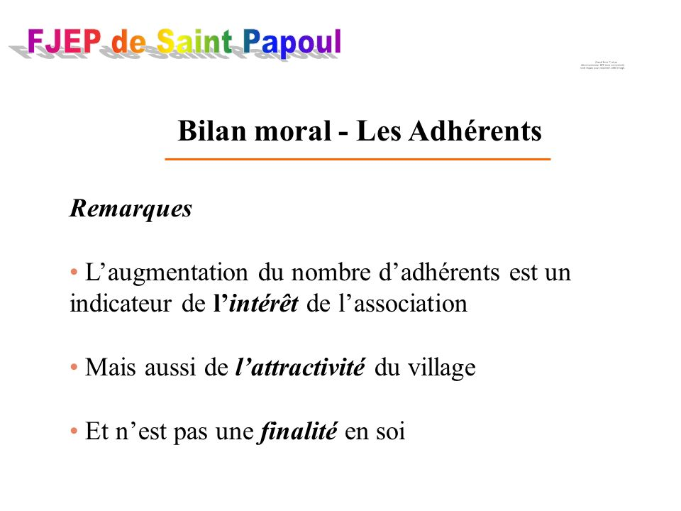 Bilan moral - Les Adhérents Remarques Laugmentation du nombre dadhérents est un indicateur de lintérêt de lassociation Mais aussi de lattractivité du village Et nest pas une finalité en soi