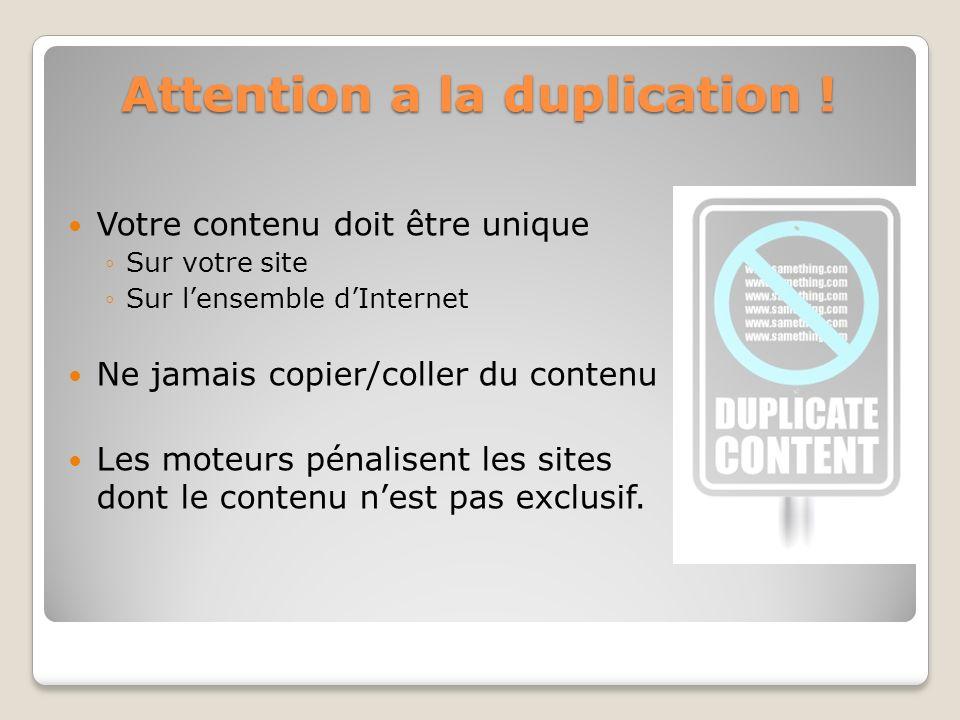 Attention a la duplication ! Votre contenu doit être unique Sur votre site Sur lensemble dInternet Ne jamais copier/coller du contenu Les moteurs péna
