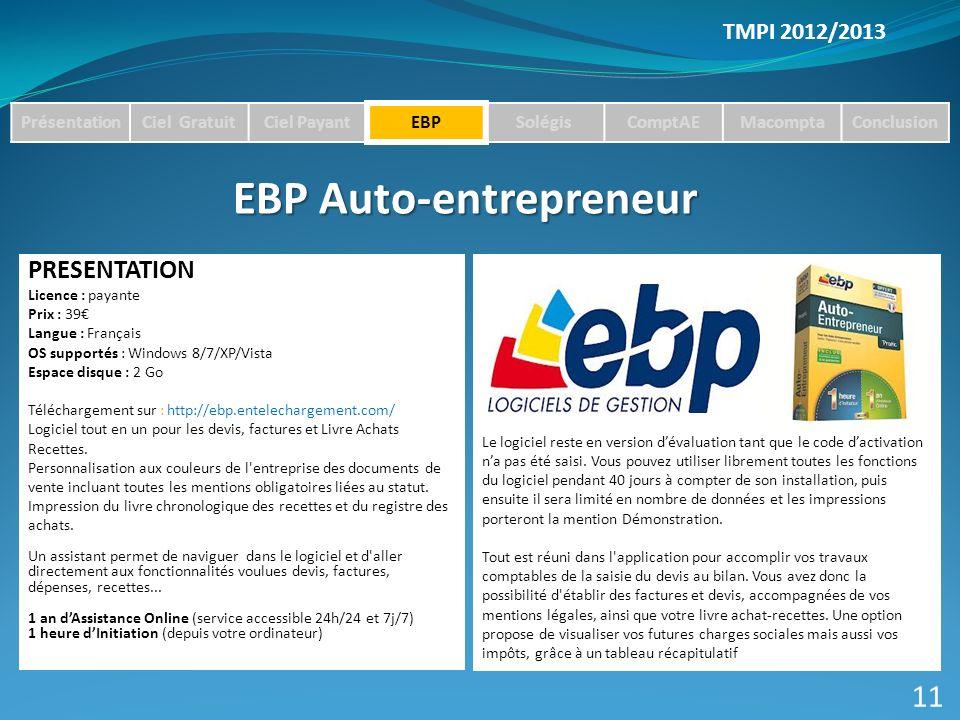 TMPI 2012/2013 PrésentationCiel GratuitCiel PayantEBPSolégisComptAEMacomptaConclusion EBP Auto-entrepreneur PRESENTATION Licence : payante Prix : 39 Langue : Français OS supportés : Windows 8/7/XP/Vista Espace disque : 2 Go Téléchargement sur : http://ebp.entelechargement.com/ Logiciel tout en un pour les devis, factures et Livre Achats Recettes.