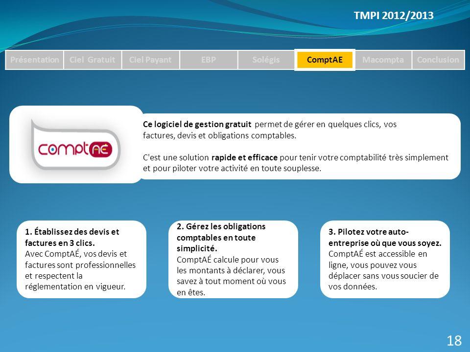 TMPI 2012/2013 PrésentationCiel GratuitCiel PayantEBPSolégisComptAEMacomptaConclusion 18 Ce logiciel de gestion gratuit permet de gérer en quelques clics, vos factures, devis et obligations comptables.