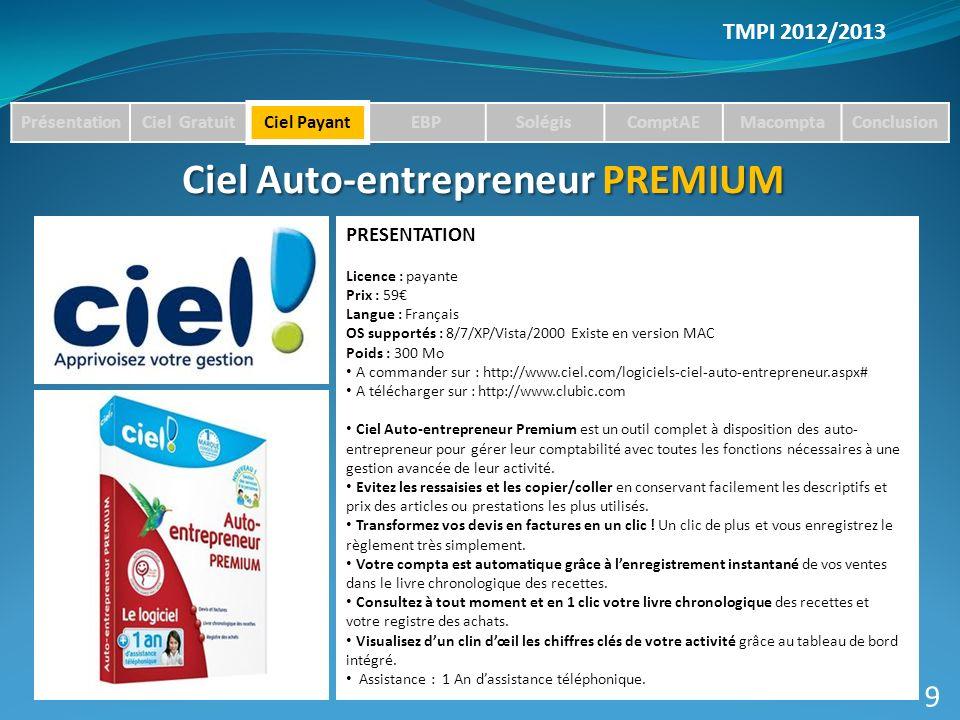 TMPI 2012/2013 PrésentationCiel GratuitCiel PayantEBPSolégisComptAEMacomptaConclusion Ciel Auto-entrepreneur PREMIUM PRESENTATION Licence : payante Prix : 59 Langue : Français OS supportés : 8/7/XP/Vista/2000 Existe en version MAC Poids : 300 Mo A commander sur : http://www.ciel.com/logiciels-ciel-auto-entrepreneur.aspx# A télécharger sur : http://www.clubic.com Ciel Auto-entrepreneur Premium est un outil complet à disposition des auto- entrepreneur pour gérer leur comptabilité avec toutes les fonctions nécessaires à une gestion avancée de leur activité.