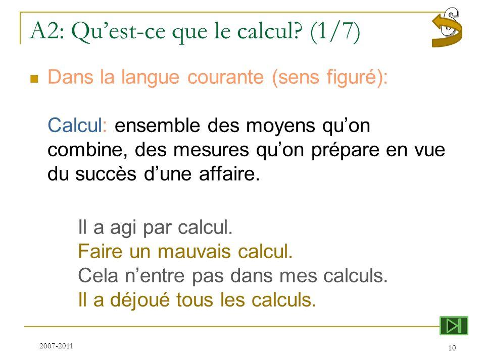 A2: Quest-ce que le calcul? (1/7) Dans la langue courante (sens figuré): Calcul: ensemble des moyens quon combine, des mesures quon prépare en vue du
