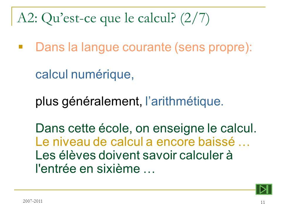 A2: Quest-ce que le calcul? (2/7) 11 Dans la langue courante (sens propre): calcul numérique, plus généralement, larithmétique. Dans cette école, on e